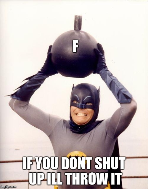 batman bomb | F IF YOU DONT SHUT UP ILL THROW IT | image tagged in batman bomb | made w/ Imgflip meme maker