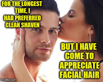 FOR THE LONGEST TIME, I HAD PREFERRED CLEAN SHAVEN BUT I HAVE COME TO APPRECIATE FACIAL HAIR | made w/ Imgflip meme maker