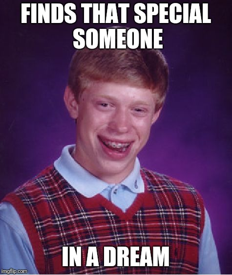 Bad Luck Brian Meme | FINDS THAT SPECIAL SOMEONE IN A DREAM | image tagged in memes,bad luck brian | made w/ Imgflip meme maker