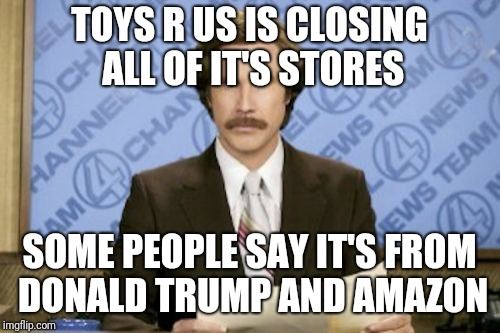 Ron Burgundy Meme | TOYS R US IS CLOSING ALL OF IT'S STORES SOME PEOPLE SAY IT'S FROM DONALD TRUMP AND AMAZON | image tagged in memes,ron burgundy | made w/ Imgflip meme maker