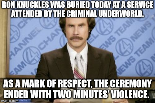 Razors out boys! | RON KNUCKLES WAS BURIED TODAY AT A SERVICE ATTENDED BY THE CRIMINAL UNDERWORLD. AS A MARK OF RESPECT, THE CEREMONY ENDED WITH TWO MINUTES' V | image tagged in memes,ron burgundy,criminal,funeral,gangster,underworld | made w/ Imgflip meme maker