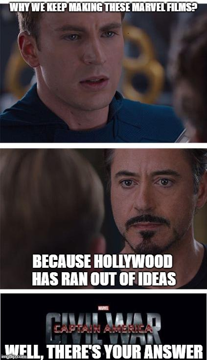 Marvel Civil War 1 Meme | WHY WE KEEP MAKING THESE MARVEL FILMS? WELL, THERE'S YOUR ANSWER BECAUSE HOLLYWOOD HAS RAN OUT OF IDEAS | image tagged in memes,marvel civil war 1 | made w/ Imgflip meme maker