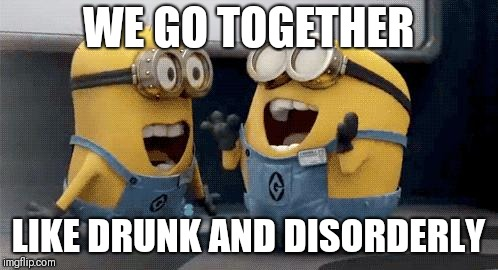 Excited Minions Meme | WE GO TOGETHER LIKE DRUNK AND DISORDERLY | image tagged in memes,excited minions | made w/ Imgflip meme maker