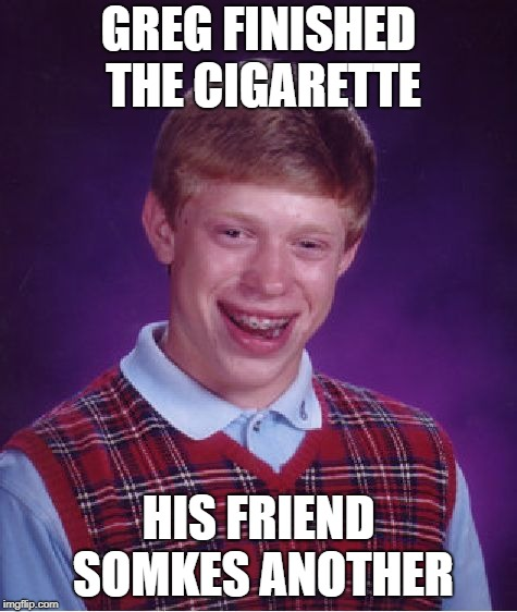 Bad Luck Brian Meme | GREG FINISHED THE CIGARETTE HIS FRIEND SOMKES ANOTHER | image tagged in memes,bad luck brian | made w/ Imgflip meme maker