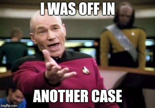Picard Wtf Meme | I WAS OFF IN ANOTHER CASE | image tagged in memes,picard wtf | made w/ Imgflip meme maker