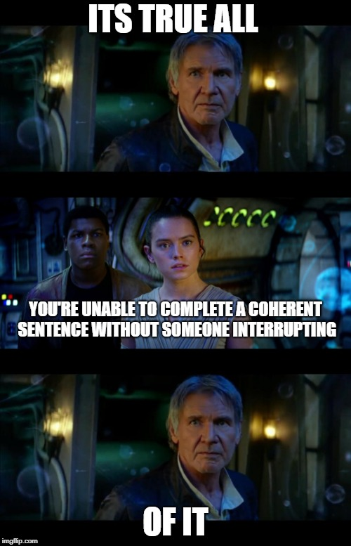 It's True All of It Han Solo Meme | ITS TRUE ALL OF IT YOU'RE UNABLE TO COMPLETE A COHERENT SENTENCE WITHOUT SOMEONE INTERRUPTING | image tagged in memes,it's true all of it han solo | made w/ Imgflip meme maker