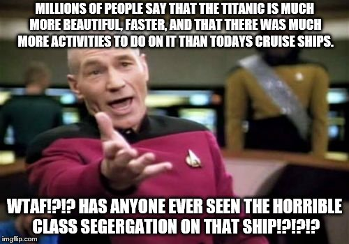 These people whom say this have never been on both ships, or simply one or the other. Buch of idiots!!! | MILLIONS OF PEOPLE SAY THAT THE TITANIC IS MUCH MORE BEAUTIFUL, FASTER, AND THAT THERE WAS MUCH MORE ACTIVITIES TO DO ON IT THAN TODAYS CRUI | image tagged in memes,picard wtf | made w/ Imgflip meme maker