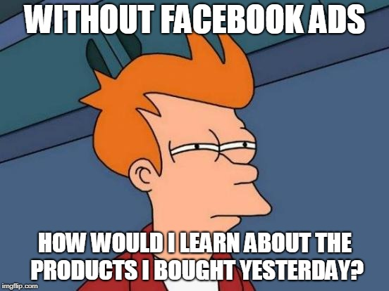 Facebook is always bombarding me with ads about stuff I just bought. | WITHOUT FACEBOOK ADS HOW WOULD I LEARN ABOUT THE PRODUCTS I BOUGHT YESTERDAY? | image tagged in futurama fry,funny memes,facebook,advertisement,irony | made w/ Imgflip meme maker