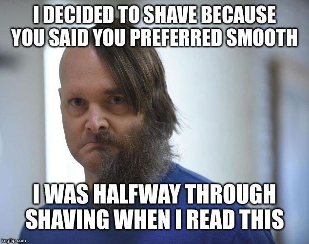 I DECIDED TO SHAVE BECAUSE YOU SAID YOU PREFERRED SMOOTH I WAS HALFWAY THROUGH SHAVING WHEN I READ THIS | made w/ Imgflip meme maker