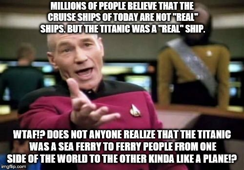 "Does not anyone know that todays cruise ships are supposed to have all of these things to do, and not travel a huge distance!? | MILLIONS OF PEOPLE BELIEVE THAT THE CRUISE SHIPS OF TODAY ARE NOT ""REAL"" SHIPS. BUT THE TITANIC WAS A ""REAL"" SHIP. WTAF!? DOES NOT ANYONE RE 