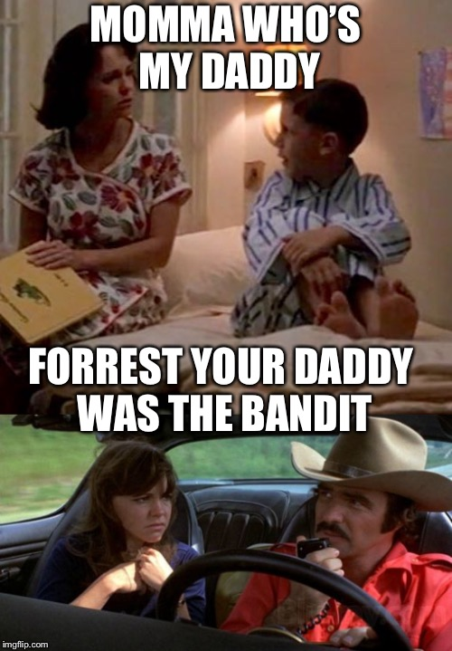 Forrest Gump's daddy | MOMMA WHO'S MY DADDY FORREST YOUR DADDY WAS THE BANDIT | image tagged in forrest gump,smoky and the bandit,single parent,memes | made w/ Imgflip meme maker