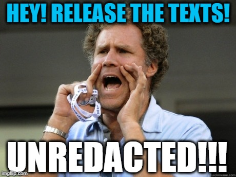 #ReleaseTheTexts #Unredacted | HEY! RELEASE THE TEXTS! UNREDACTED!!! | image tagged in will ferrell yelling,texts,donald trump,political meme,trump russia collusion,impeach trump | made w/ Imgflip meme maker