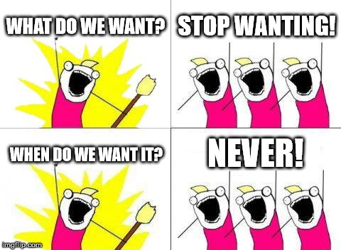 Never! | WHAT DO WE WANT? STOP WANTING! WHEN DO WE WANT IT? NEVER! | image tagged in what do we want,always,never,nonsense,lol | made w/ Imgflip meme maker