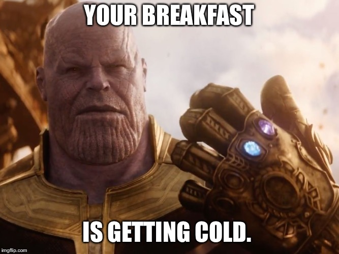 Thanos Smile | YOUR BREAKFAST IS GETTING COLD. | image tagged in thanos smile | made w/ Imgflip meme maker