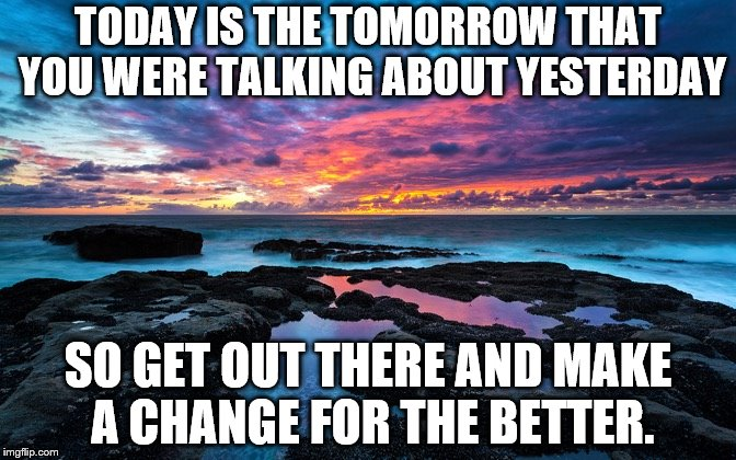 Serenity now! | TODAY IS THE TOMORROW THAT YOU WERE TALKING ABOUT YESTERDAY SO GET OUT THERE AND MAKE A CHANGE FOR THE BETTER. | image tagged in serenity now | made w/ Imgflip meme maker