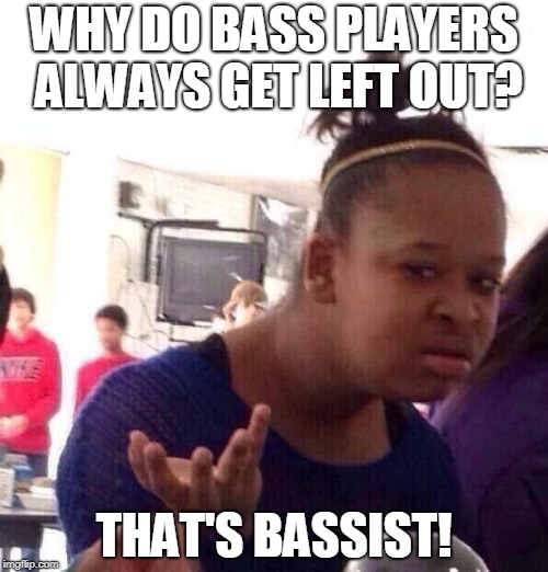 come on it had to be done at some point | WHY DO BASS PLAYERS ALWAYS GET LEFT OUT? THAT'S BASSIST! | image tagged in memes,black girl wat,bass,rock music | made w/ Imgflip meme maker