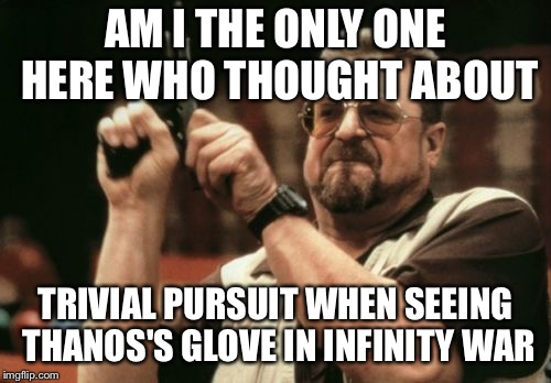 Am I The Only One Around Here Meme | AM I THE ONLY ONE HERE WHO THOUGHT ABOUT TRIVIAL PURSUIT WHEN SEEING THANOS'S GLOVE IN INFINITY WAR | image tagged in memes,am i the only one around here | made w/ Imgflip meme maker