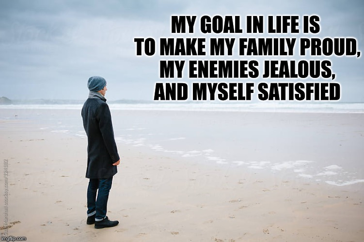Goal | MY GOAL IN LIFE IS TO MAKE MY FAMILY PROUD, MY ENEMIES JEALOUS, AND MYSELF SATISFIED | image tagged in goal | made w/ Imgflip meme maker