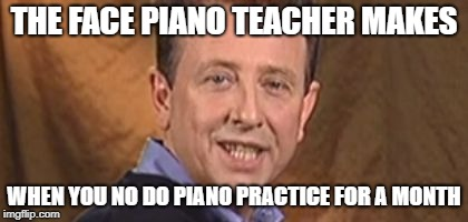 your piano teacher | THE FACE PIANO TEACHER MAKES WHEN YOU NO DO PIANO PRACTICE FOR A MONTH | image tagged in piano | made w/ Imgflip meme maker