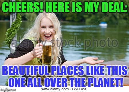 CHEERS! HERE IS MY DEAL: BEAUTIFUL PLACES LIKE THIS ONE ALL OVER THE PLANET! | made w/ Imgflip meme maker