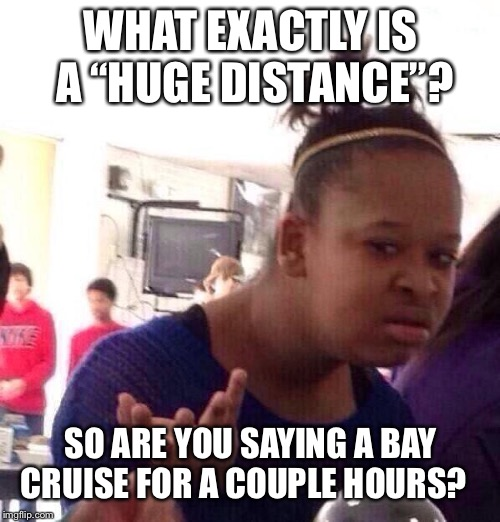 "Black Girl Wat Meme | WHAT EXACTLY IS A ""HUGE DISTANCE""? SO ARE YOU SAYING A BAY CRUISE FOR A COUPLE HOURS? 