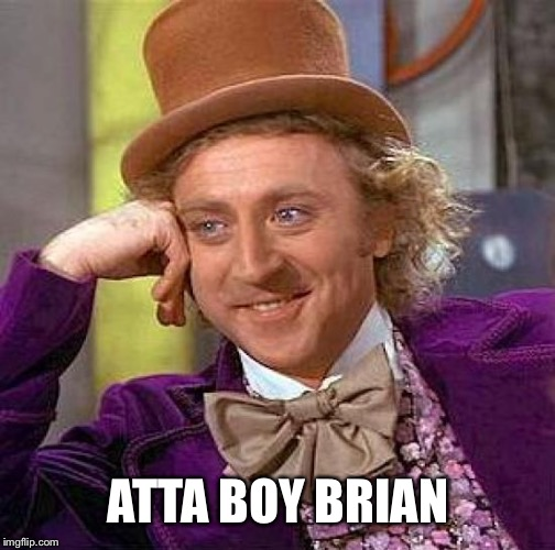 Creepy Condescending Wonka Meme | ATTA BOY BRIAN | image tagged in memes,creepy condescending wonka | made w/ Imgflip meme maker