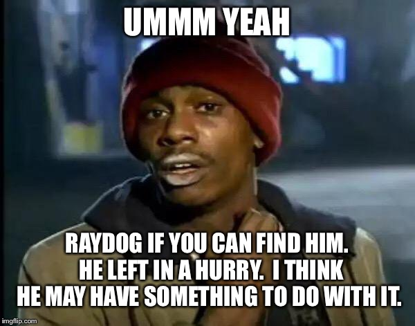 Y'all Got Any More Of That Meme | UMMM YEAH RAYDOG IF YOU CAN FIND HIM.  HE LEFT IN A HURRY.  I THINK HE MAY HAVE SOMETHING TO DO WITH IT. | image tagged in memes,y'all got any more of that | made w/ Imgflip meme maker