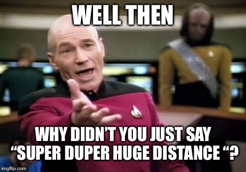 "Picard Wtf Meme | WELL THEN WHY DIDN'T YOU JUST SAY ""SUPER DUPER HUGE DISTANCE ""? 