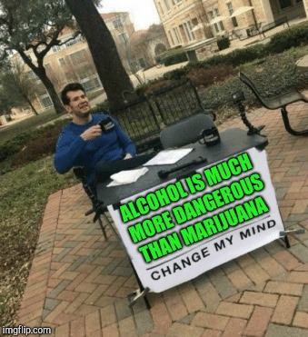 Don't bother trying to change my mind  | ALCOHOL IS MUCH MORE DANGEROUS THAN MARIJUANA | image tagged in change my mind,alcohol,weed,nsfw,funny,memes | made w/ Imgflip meme maker