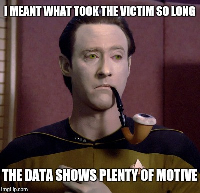 I MEANT WHAT TOOK THE VICTIM SO LONG THE DATA SHOWS PLENTY OF MOTIVE | made w/ Imgflip meme maker