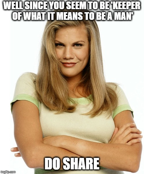 Kirsten | WELL SINCE YOU SEEM TO BE 'KEEPER OF WHAT IT MEANS TO BE A MAN' DO SHARE | image tagged in kirsten | made w/ Imgflip meme maker