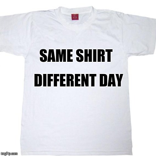 SAME SHIRT DIFFERENT DAY | made w/ Imgflip meme maker
