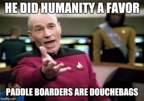 Picard Wtf Meme | HE DID HUMANITY A FAVOR PADDLE BOARDERS ARE DOUCHEBAGS | image tagged in memes,picard wtf | made w/ Imgflip meme maker