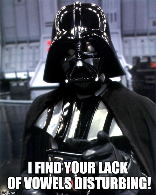 Darth Vader | I FIND YOUR LACK OF VOWELS DISTURBING! | image tagged in darth vader | made w/ Imgflip meme maker