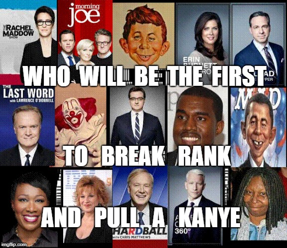 Who Will Pull A KANYE | WHO  WILL  BE  THE  FIRST TO   BREAK   RANK AND   PULL   A   KANYE | image tagged in kanye,kanye west,msnbc,cnn,fox,foxnews | made w/ Imgflip meme maker
