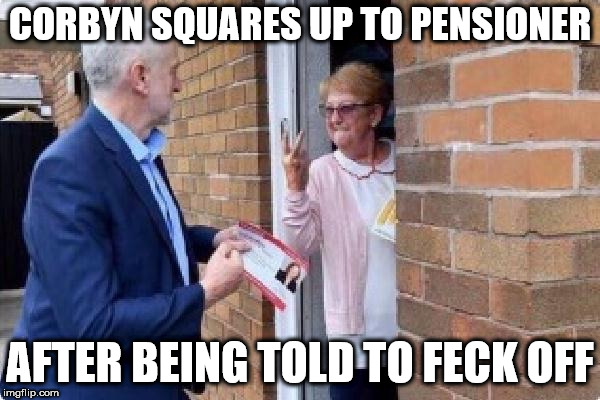 Corbyn throws punch at pensioner? | CORBYN SQUARES UP TO PENSIONER AFTER BEING TOLD TO FECK OFF | image tagged in corbyn's labour party,corbyn eww,feck off corbyn,funny,wearecorbyn,gtto jc4pm | made w/ Imgflip meme maker