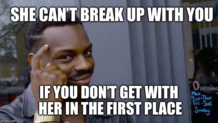 Gotta use your thinker | SHE CAN'T BREAK UP WITH YOU IF YOU DON'T GET WITH HER IN THE FIRST PLACE | image tagged in memes,roll safe think about it | made w/ Imgflip meme maker