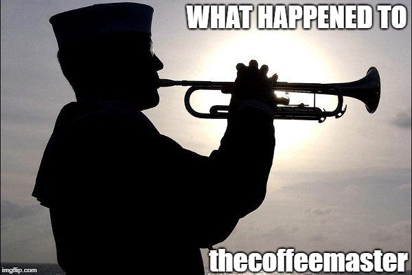 Missing In Action - thecoffeemaster | WHAT HAPPENED TO thecoffeemaster | image tagged in memes | made w/ Imgflip meme maker