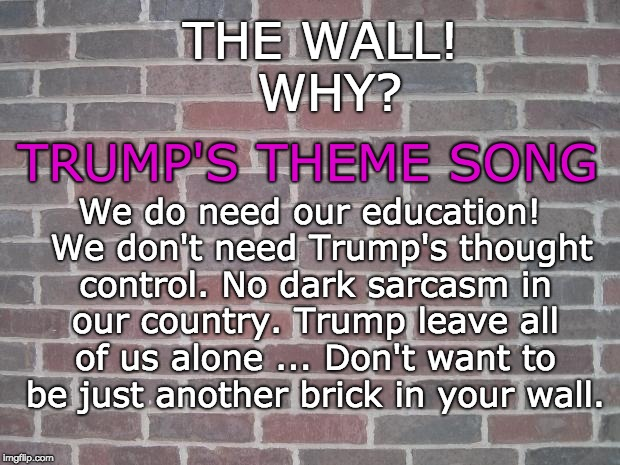 The Wall - Trump's Theme Song | THE WALL! WHY? TRUMP'S THEME SONG We do need our education!  We don't need Trump's thought control. No dark sarcasm in our country. Trump le | image tagged in the wall,sarcasm,trump,trump wall,education,pink floyd | made w/ Imgflip meme maker
