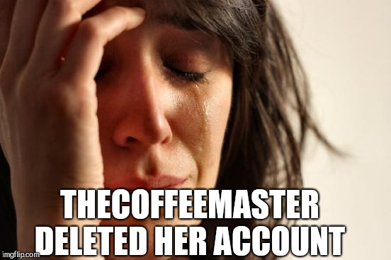 Please say it ain't so! :(  | THECOFFEEMASTER DELETED HER ACCOUNT | image tagged in memes,first world problems,jbmemegeek,thecoffeemaster | made w/ Imgflip meme maker