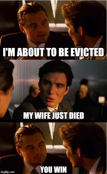 When you're miserable, but it becomes a contest | I'M ABOUT TO BE EVICTED MY WIFE JUST DIED YOU WIN | image tagged in memes,inception | made w/ Imgflip meme maker