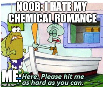 HIT ME | NOOB: I HATE MY CHEMICAL ROMANCE ME: | image tagged in memes,funny memes,spongebob,my chemical romance,squidward,please hit me as hard as you can | made w/ Imgflip meme maker