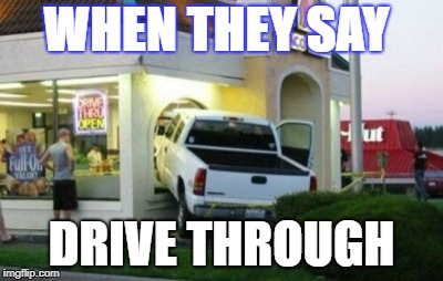 WHEN THEY SAY DRIVE THROUGH | image tagged in drive through | made w/ Imgflip meme maker
