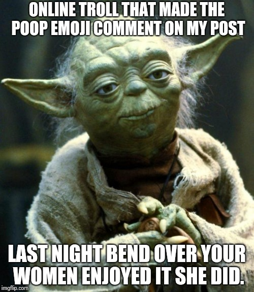 Star Wars Yoda Meme | ONLINE TROLL THAT MADE THE POOP EMOJI COMMENT ON MY POST LAST NIGHT BEND OVER YOUR WOMEN ENJOYED IT SHE DID. | image tagged in memes,star wars yoda | made w/ Imgflip meme maker