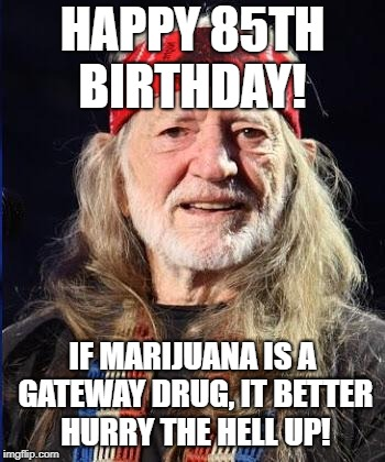 HAPPY 85TH BIRTHDAY! IF MARIJUANA IS A GATEWAY DRUG, IT BETTER HURRY THE HELL UP! | image tagged in willie nelson,pot | made w/ Imgflip meme maker