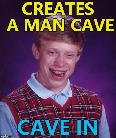 It's authentic... :) | CREATES A MAN CAVE CAVE IN | image tagged in memes,bad luck brian,man cave | made w/ Imgflip meme maker