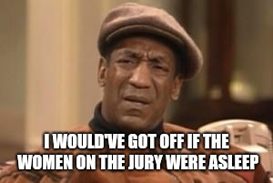 Bill Cosby What?? | I WOULD'VE GOT OFF IF THE WOMEN ON THE JURY WERE ASLEEP | image tagged in bill cosby what | made w/ Imgflip meme maker
