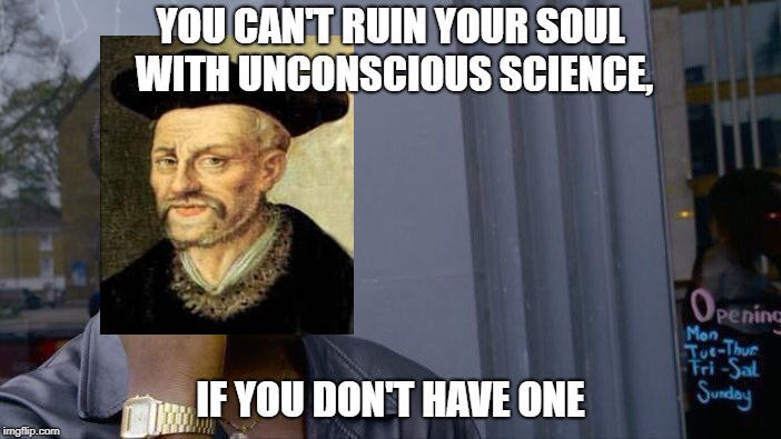 Cunning writer's(François Rabelais) advice to scientists | YOU CAN'T RUIN YOUR SOUL WITH UNCONSCIOUS SCIENCE, IF YOU DON'T HAVE ONE | image tagged in memes,roll safe think about it,science | made w/ Imgflip meme maker