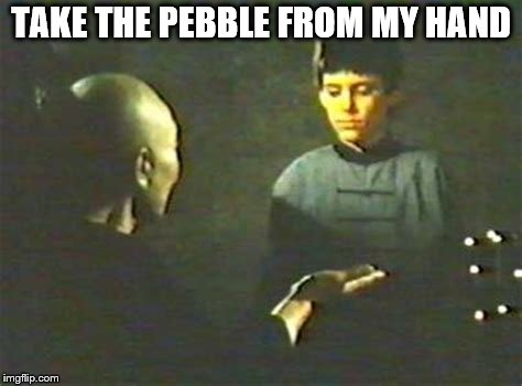 TAKE THE PEBBLE FROM MY HAND | made w/ Imgflip meme maker