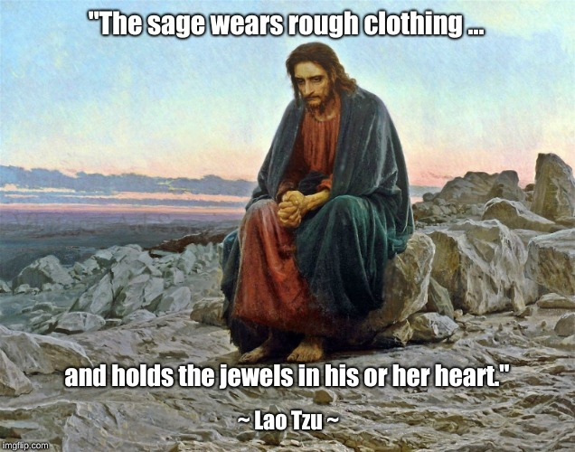 "The Sage Wears Rough Clothing | ""The sage wears rough clothing ... ~ Lao Tzu ~ and holds the jewels in his or her heart."" 